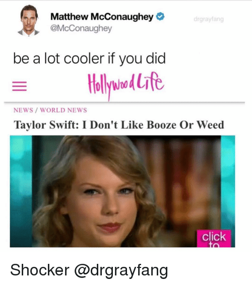 Matthew McConaughey: Matthew McConaughey  @McConaughey  drgrayfang  be a lot cooler if you did  NEWS/ WORLD NEWS  Taylor Swift: I Don't Like Booze Or Weed  click Shocker @drgrayfang
