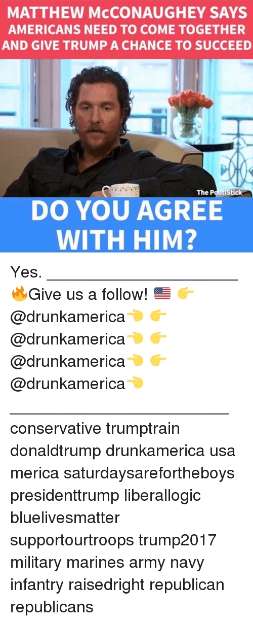 Matthew McConaughey: MATTHEW McCONAUGHEY SAYS  AMERICANS NEED TO COME TOGETHER  AND GIVE TRUMP A CHANCE TO SUCCEED  DO YOU AGREE  WITH HIM? Yes. _____________________ 🔥Give us a follow! 🇺🇸 👉@drunkamerica👈 👉@drunkamerica👈 👉@drunkamerica👈 👉@drunkamerica👈 ________________________ conservative trumptrain donaldtrump drunkamerica usa merica saturdaysarefortheboys presidenttrump liberallogic bluelivesmatter supportourtroops trump2017 military marines army navy infantry raisedright republican republicans