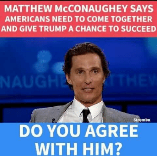 Matthew McConaughey: MATTHEW McCONAUGHEY SAYS  AMERICANS NEED TO COME TOGETHER  AND GIVE TRUMP A CHANCE TO SUCCEED  NAU  Strombo  DO YOU AGREE  WITH HIM?