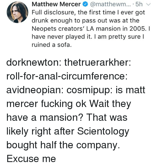pass out: Matthew Mercer@matthewm... 5h  Full disclosure, the first time I ever got  drunk enough to pass out was at the  Neopets creators' LA mansion in 2005. I  have never played it. I am pretty sure l  ruined a sofa. dorknewton:  thetruerarkher:  roll-for-anal-circumference:  avidneopian:  cosmipup: is matt mercer fucking ok  Wait they have a mansion?  That was likely right after Scientology bought half the company.  Excuse me