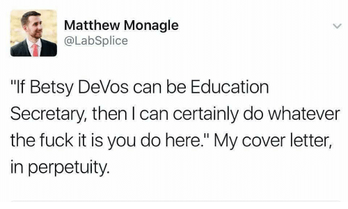 """Betsy Devos: Matthew Monagle  @LabSplice  """"If Betsy DeVos can be Education  Secretary, then I can certainly do whatever  the fuck it is you do here."""" My cover letter,  in perpetuity."""
