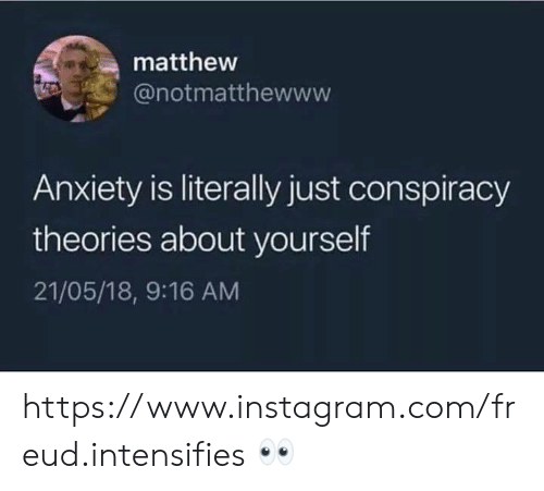 conspiracy theories: matthew  @notmatthewww  Anxiety is literally just conspiracy  theories about yourself  21/05/18, 9:16 AM https://www.instagram.com/freud.intensifies 👀