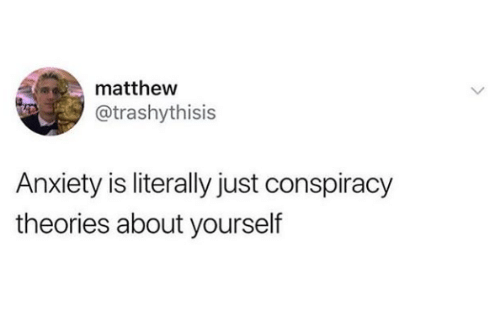 conspiracy theories: matthew  @trashythisis  Anxiety is literally just conspiracy  theories about yourself