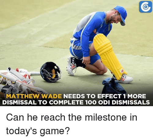 Matthew Wade: MATTHEW WADE  NEEDS TO EFFECT 1 MORE  DISMISSAL TO COMPLETE 1OO ODI DISMISSALS Can he reach the milestone in today's game?