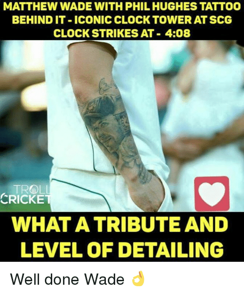 Matthew Wade: MATTHEW WADE WITH PHIL HUGHES TATTOO  BEHIND IT ICONIC CLOCK TOWER AT SCG  CLOCK STRIKES AT 4:08  TROLL  CRICKET  WHAT A TRIBUTE AND  LEVEL OF DETAILING Well done Wade 👌 <monster>
