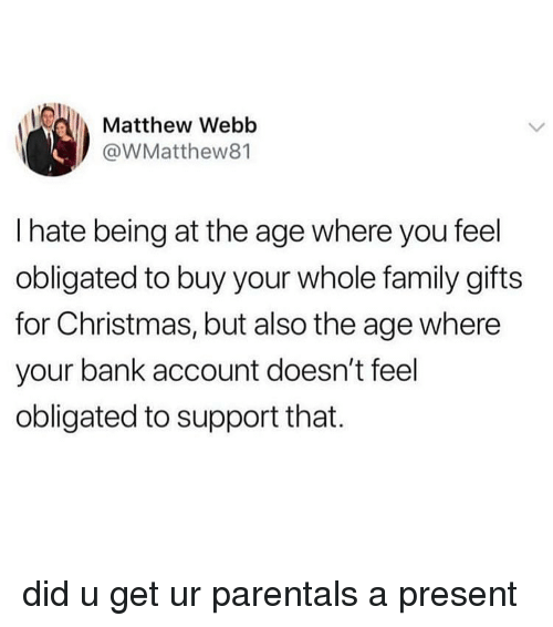 obligated: Matthew Webb  @WMatthew81  I hate being at the age where you feel  obligated to buy your whole family gifts  for Christmas, but also the age where  your bank account doesn't feel  obligated to support that. did u get ur parentals a present