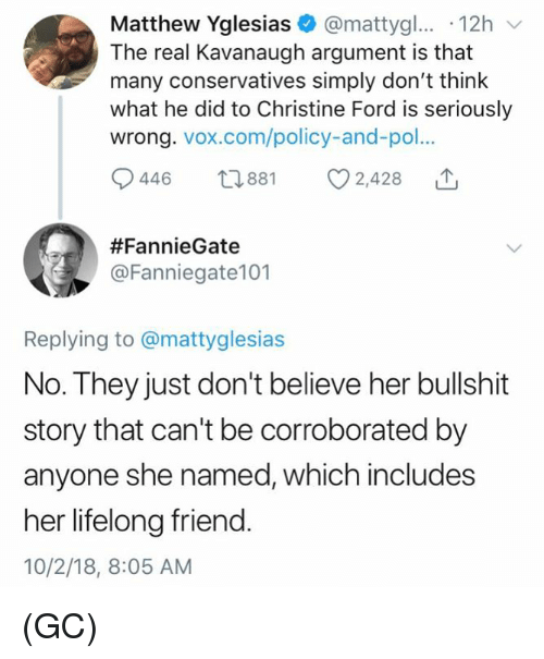 Memes, Ford, and The Real: Matthew Yglesias@mattygl... .12h  The real Kavanaugh argument is that  many conservatives simply don't think  what he did to Christine Ford is seriously  wrong. vox.com/policy-and-po.  446 881 2,428  #FannieGate  @Fanniegate101  Replying to @mattyglesias  No. They just don't believe her bullshit  story that can't be corroborated by  anyone she named, which includes  her lifelong friend.  10/2/18, 8:05 AM (GC)