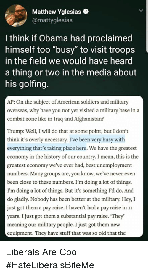 """Obama, Soldiers, and Afghanistan: Matthew Yglesiaso  @mattyglesias  I think if Obama had proclaimed  himself too """"busy"""" to visit troops  in the field we would have heard  a thing or two in the media about  his golfing  AP: On the subject of American soldiers and military  overseas, why have you not yet visited a military base in a  combat zone like in Iraq and Afghanistan?  Trump: Well, I will do that at some point, but I don't  think it's overly necessary. I've been very busy with  everything that's taking place here. We have the greatest  economy in the history of our country. I mean, this is the  greatest economy we've ever had, best unemployment  numbers. Many groups are, you know, we've never even  been close to these numbers. I'm doing a lot of things.  I'm doing a lot of things. But it's something I'd do. And  do gladly. Nobody has been better at the military. Hey, I  just got them a pay raise. I haven't had a pay raise in n  years. I just got them a substantial pay raise. """"They'  meaning our military people. I just got them new  equipment. They have stuff that was so old that the Liberals Are Cool  #HateLiberalsBiteMe"""