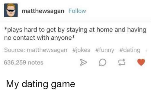 Funny Date: matthewsagan Follow  *plays hard to get by staying at home and having  no contact with anyone  Source: matthewsagan #jokes #funny #dating  636,259 notes My dating game
