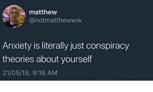 conspiracy theories: mattheww  @notmatthewww  Anxiety is literally just conspiracy  theories about yourself  21/05/18, 9:16 AM