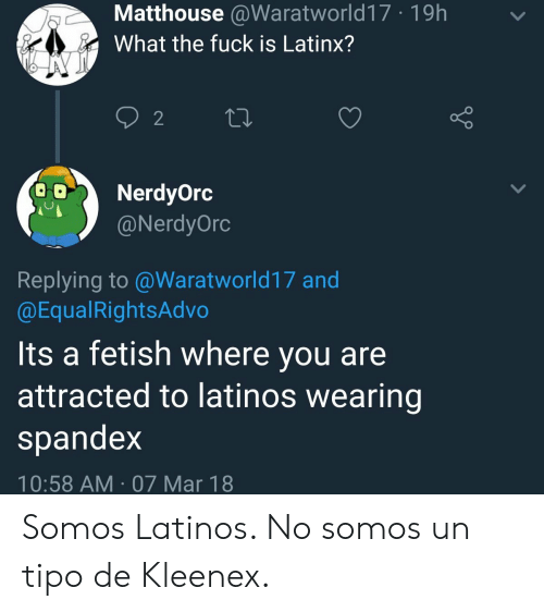 kleenex: Matthouse @Waratworld17 19h  What the fuck is Latinx?  2  NerdyOrc  @NerdyOrc  Replying to@Waratworld17 and  @EqualRightsAdvo  Its a fetish where you are  attracted to latinos wearing  spandex  10:58 AM 07 Mar 18 Somos Latinos. No somos un tipo de Kleenex.