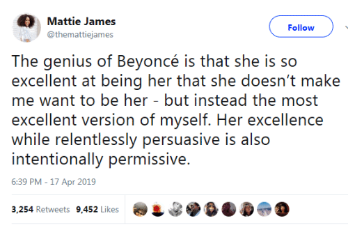Excellence: Mattie James  Follow  @themattiejames  The genius of Beyoncé is that she is so  excellent at being her that she doesn't make  me want to be her - but instead the most  excellent version of myself. Her excellence  while relentlessly persuasive is also  intentionally permissive.  6:39 PM -17 Apr 2019  3,254 Retweets 9,452 Likes
