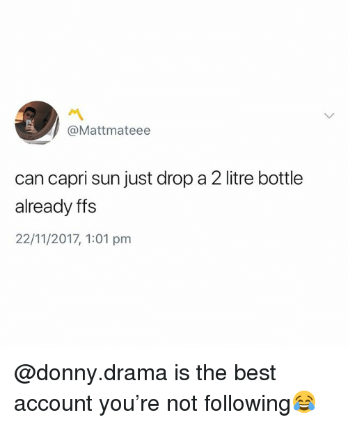 Best, British, and Drama: @Mattmateee  can capri sun just drop a 2 litre bottle  already ffs  22/11/2017, 1:01 pm @donny.drama is the best account you're not following😂