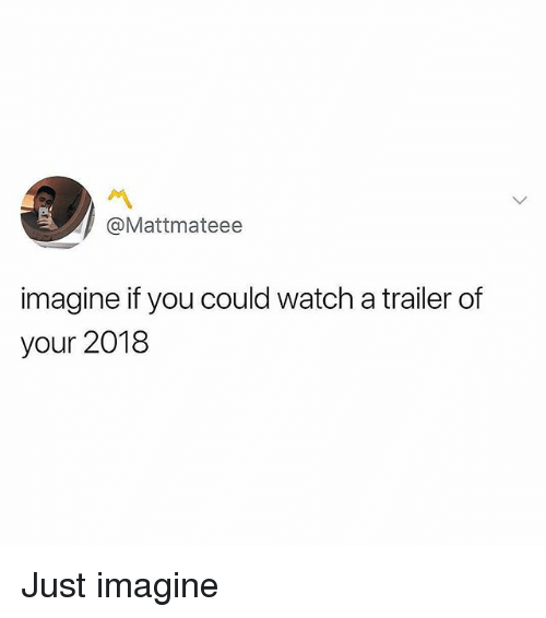 Memes, Watch, and 🤖: @Mattmateee  imagine if you could watch a trailer of  your 2018 Just imagine