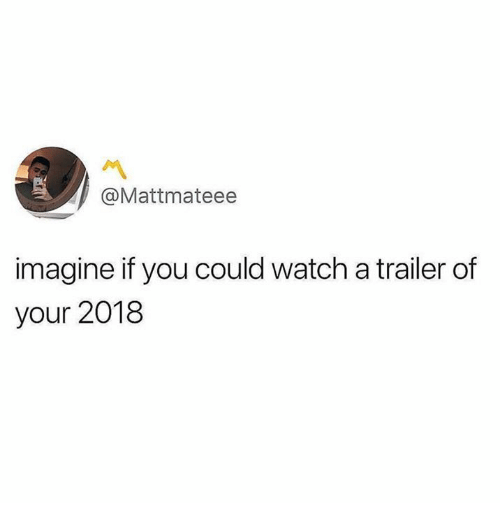Dank, Watch, and 🤖: @Mattmateee  imagine if you could watch a trailer of  your 2018