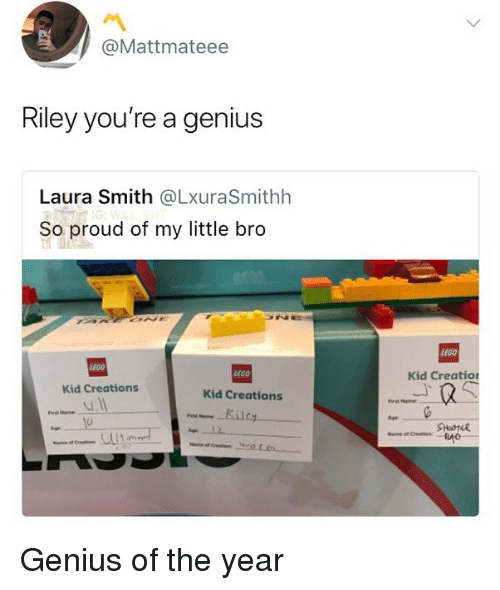 Lego, Memes, and Genius: @Mattmateee  Riley you're a genius  Laura Smith @LxuraSmithh  So proud of my little bro  LEGO  LEGO  EGO  Kid Creatio  Kid Creations  Kid Creations  First Name  0  Age  ry Genius of the year