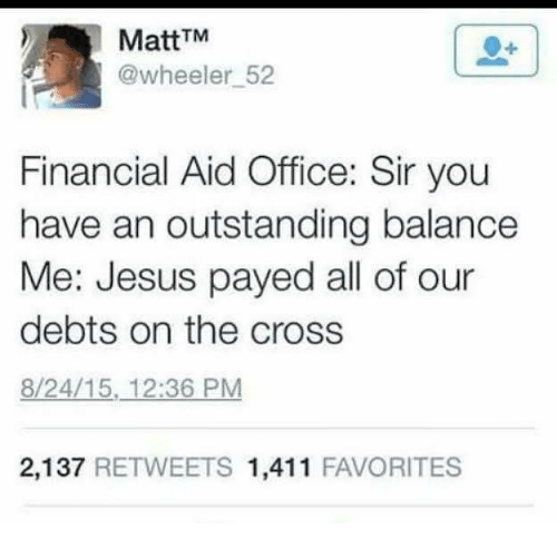 payed: MattTM  @wheeler 52  Financial Aid Office: Sir you  have an outstanding balance  Me: Jesus payed all of our  debts on the cross  8/24/15, 12:36 PM  2,137 RETWEETS 1,411 FAVORITES