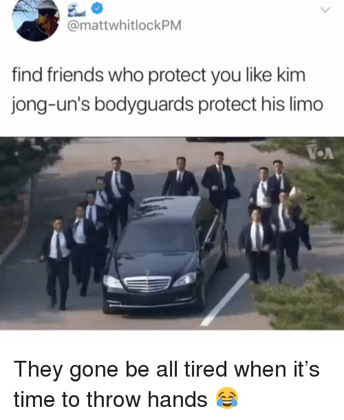limo: @mattwhitlockPM  find friends who protect you like kim  jong-un's bodyguards protect his limo  OA They gone be all tired when it's time to throw hands 😂