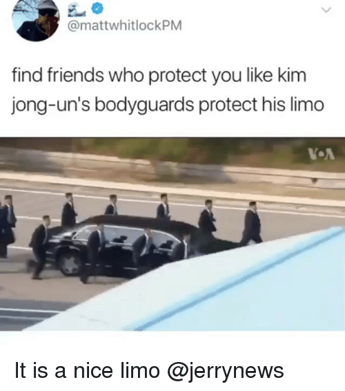 limo: @mattwhitlockPM  find friends who protect you like kim  jong-un's bodyguards protect his limo It is a nice limo @jerrynews