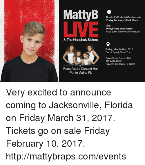 Matti Braps: Matty B  Tickets & VIP Meet &Greet on sale  Friday, February 10th 10am  LIVE  Visit:  Matty BRaps.com/events  for all ticket and event information  & The Haschak Sisters  Friday, March 31st, 2017  Doors 6pm Show pm  Ponte Vedra Concert Hall  1050 A1A North  Ponte Vedra  at Beach, FL 32082  Ponte Vedra Concert Hall  Ponte Vedra, FL Very excited to announce coming to Jacksonville, Florida on Friday March 31, 2017.  Tickets go on sale Friday February 10, 2017.  http://mattybraps.com/events