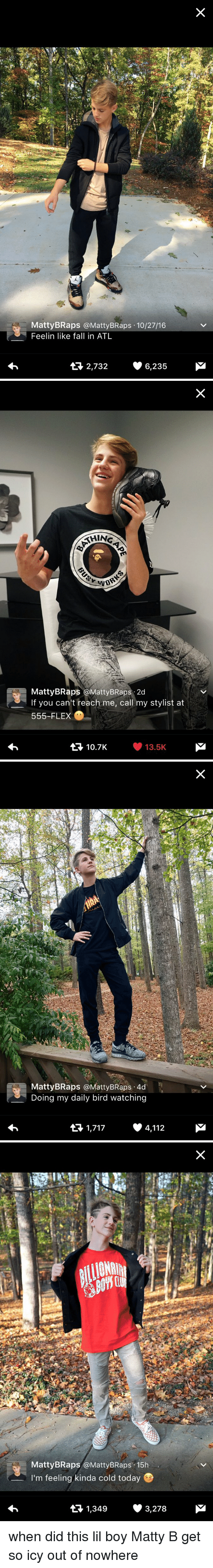 Matti Braps: MattyBRaps a Matty BRaps 10/27/16  Feelin like fa  in ATL  2,732 6,235   SHING  MattyBRaps a Matty BRaps 2d  If you can't reach me, call my stylist at  555-FLEX  M  10.7K 13.5K   MattyBRaps Matty BRaps 4d  Doing my daily bird watching  4,112  1,717   Matty BRaps @Matty BRaps 15h  I'm feeling kinda cold today  t 1,349  3,278 when did this lil boy Matty B get so icy out of nowhere