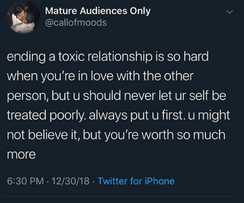 mature: Mature Audiences Only  @callofmoods  ending a toxic relationship is so hard  when you're in love with the other  person, but u should never let ur self be  treated poorly. always put u first. u might  not believe it, but you're worth so much  more  6:30 PM 12/30/18 Twitter for iPhone