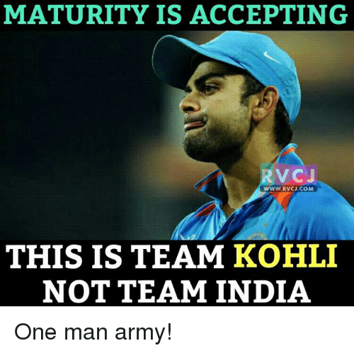 Memes and 🤖: MATURITY IS ACCEPTING  V CJ  WWW.RVCU.COM  THIS IS TEAM KOHLI  NOT TEAM INDIA One man army!