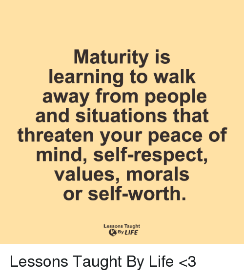 Lessoned: Maturity is  learning to walk  away from people  and situations that  threaten your peace of  mind, self-respect,  values, morals  or self-worth  Lessons Taught  By LIFE Lessons Taught By Life <3