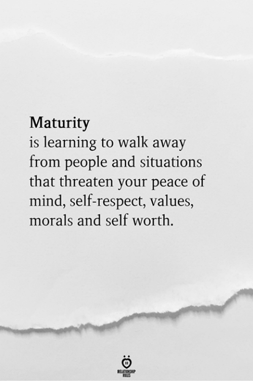 Self Worth: Maturity  is learning to walk away  from people and situations  that threaten your peace of  mind, self-respect, values,  morals and self worth.  RELATIONGP  RLES