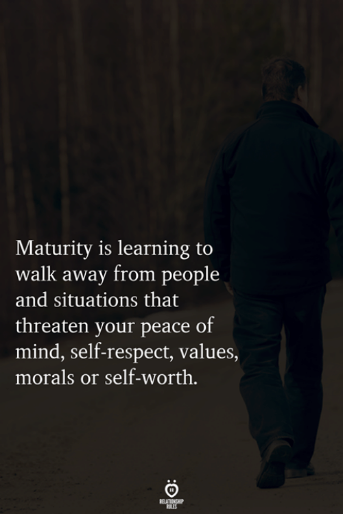 Self Worth: Maturity is learning to  walk away from people  and situations that  threaten your peace of  mind, self-respect, values,  morals or self-worth.