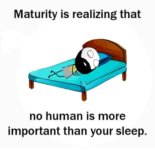 🤖: Maturity is realizing that  no human is more  important than your sleep