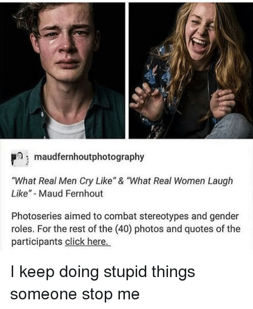 "Click, Memes, and Quotes: maudfernhoutphotography  ""What Real Men Cry Like"" & ""What Real Women Laugh  Like"" Maud Fernhout  Photoseries aimed to combat stereotypes and gender  roles. For the rest of the (40) photos and quotes of the  participants click here. I keep doing stupid things someone stop me"