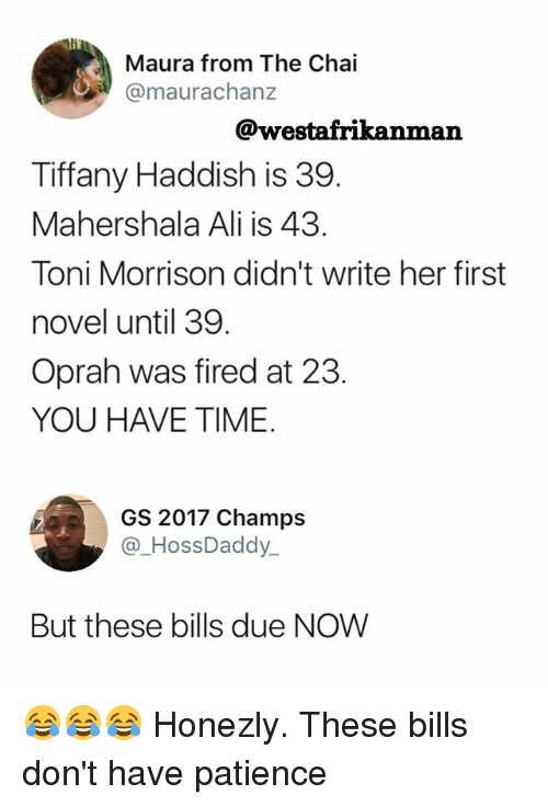 Toni Morrison: Maura from The Chai  @maurachanz  @westafrikanman  Tiffany Haddish is 39  Mahershala Ali is 43.  Toni Morrison didn't write her first  novel until 39.  Oprah was fired at 23.  YOU HAVE TIME.  GS 2017 Champs  @_HossDaddy  But these bills due NOW 😂😂😂 Honezly. These bills don't have patience