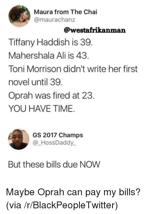 Toni Morrison: Maura from The Chai  @maurachanz  @westafrikanman  Tiffany Haddish is 39  Mahershala Ali is 43  Toni Morrison didn't write her first  novel until 39  Oprah was fired at 23  YOU HAVE TIME  GS 2017 Champs  @HossDaddy  But these bills due NOW Maybe Oprah can pay my bills? (via /r/BlackPeopleTwitter)