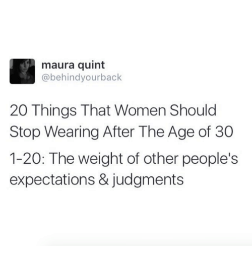 Dank, Women, and 🤖: maura quint  @behind yourback  20 Things That Women Should  Stop Wearing After The Age of 30  1-20: The weight of other people's  expectations & judgments