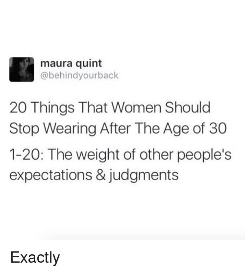 Dank, Women, and 🤖: maura quint  @behind yourback  20 Things That Women Should  Stop Wearing After The Age of 30  1-20: The weight of other people's  expectations & judgments Exactly