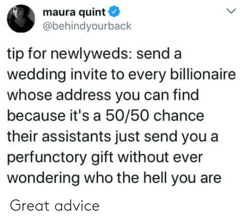 Address: maura quint  @behindyourback  tip for newlyweds: send a  wedding invite to every billionaire  whose address you can find  because it's a 50/50 chance  their assistants just send you a  perfunctory gift without ever  wondering who the hell you are Great advice
