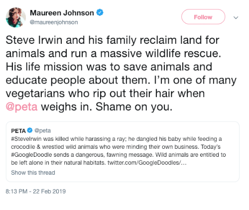 shame on you: Maureen Johnson  @maureenjohnson  Follow  Steve Irwin and his family reclaim land for  animals and run a massive wildlife rescue.  His life mission was to save animals and  educate people about them. I'm one of many  vegetarians who rip out their hair when  @peta weighs in. Shame on you.  PETA@peta  #SteveIrwin was killed while harassing a ray; he dangled his baby while feeding a  crocodile & wrestled wild animals who were minding their own business. Today's  #GoogleDoodle sends a dangerous, awning message. Wild animals are entitled to  be left alone in their natural habitats. twitter.com/GoogleDoodles/  Show this thread  8:13 PM - 22 Feb 2019