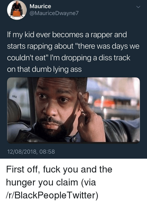 "Ass, Blackpeopletwitter, and Diss: Maurice  @MauriceDwayne7  If my kid ever becomes a rapper and  starts rapping about ""there was days we  couldn't eat"" I'm dropping a diss track  on that dumb lying ass  akk  12/08/2018, 08:58 First off, fuck you and the hunger you claim (via /r/BlackPeopleTwitter)"