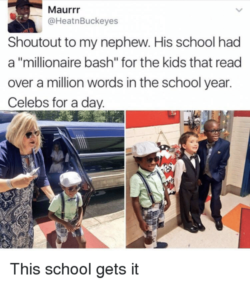 "bash: Maurrr  @HeatnBuckeyes  Shoutout to my nephew. His school had  a ""millionaire bash"" for the kids that read  over a million words in the school year.  Celebs for a dav. This school gets it"