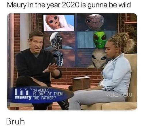 Ktla: Maury in the year 2020 is gunna be wild  34 ALIENS  IS ONE OF THEM  maury THE FATHER?  ktla cw Bruh
