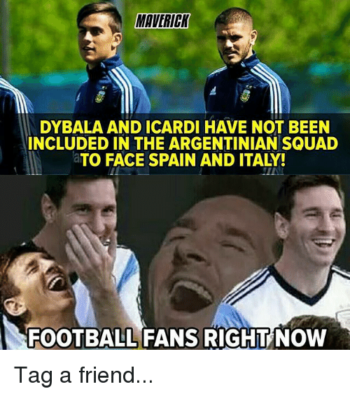 Football, Memes, and Squad: MAVERICK  DYBALA AND ICARDI HAVE NOT BEEN  INCLUDED IN THE ARGENTINIAN SQUAD  aTO FACE SPAIN AND ITALY!  FOOTBALL FANS RIGHT NOW Tag a friend...