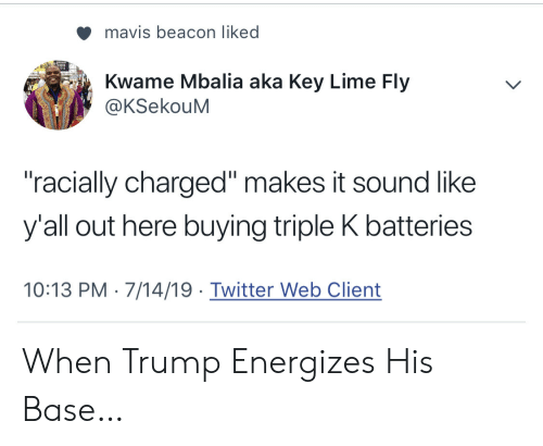 """lime: mavis beacon liked  Kwame Mbalia aka Key Lime Fly  @KSekouM  """"racially charged"""" makes it sound like  y'all out here buying triple K batteries  10:13 PM 7/14/19 Twitter Web Client When Trump Energizes His Base…"""