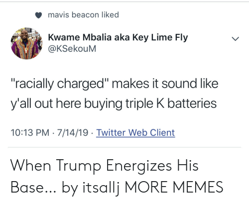 """lime: mavis beacon liked  Kwame Mbalia aka Key Lime Fly  @KSekouM  """"racially charged"""" makes it sound like  y'all out here buying triple K batteries  10:13 PM 7/14/19 Twitter Web Client When Trump Energizes His Base… by itsallj MORE MEMES"""