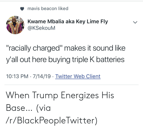 """lime: mavis beacon liked  Kwame Mbalia aka Key Lime Fly  @KSekouM  """"racially charged"""" makes it sound like  y'all out here buying triple K batteries  10:13 PM 7/14/19 Twitter Web Client When Trump Energizes His Base… (via /r/BlackPeopleTwitter)"""