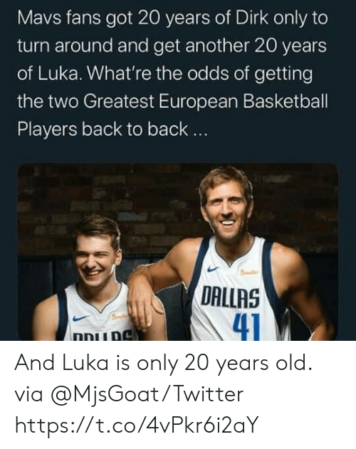 Back to Back: Mavs fans got 20 years of Dirk only to  turn around and get another 20 years  of Luka. What're the odds of getting  the two Greatest European Basketball  Players back to back..  5ile  DALLAS  41  Smd  ו And Luka is only 20 years old.  via @MjsGoat/Twitter https://t.co/4vPkr6i2aY