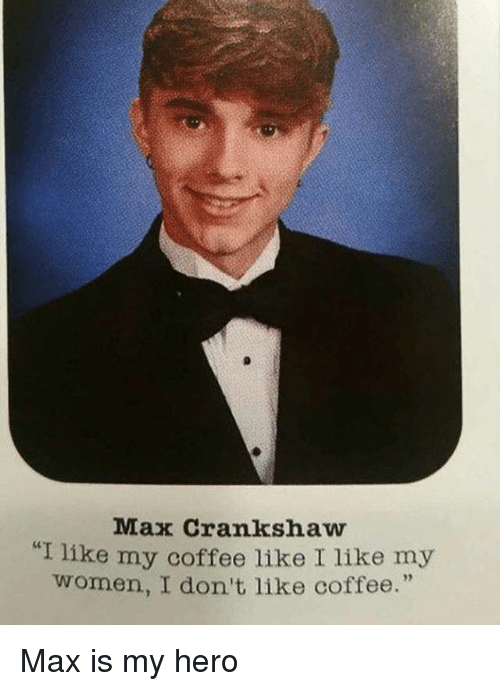 "Coffee, Grindr, and Women: Max Crankshaw  ""I like my coffee like I like my  women, I don't like coffee.""  92 Max is my hero"
