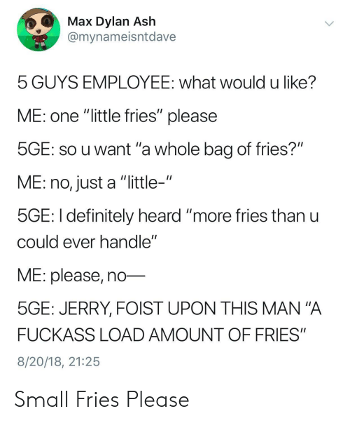 "mana: Max Dylan Ash  @mynameisntdave  5 GUYS EMPLOYEE: what would u like?  ME: one ""little fries"" please  SGE: SO u want 'a whole bag of fries?""  ME: no, just a ""little-""  5GE: I definitely heard ""more ries thanu  cOuld ever nandle  ME: please, no-  5GE: JERRY, FOIST UPON THIS MAN""A  FUCKASS LOAD AMOUNT OF FRIES""  8/20/18, 21:25 Small Fries Please"