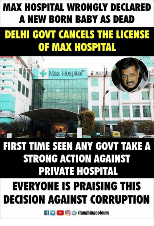 Hospital, Time, and Strong: MAX  HOSPITAL WRONGLY DECLARED  A NEW BORN BABY AS DEAD  DELHI GOVT CANCELS THE LICENSE  OF MAX HOSPITAL  Max Hosplta  FIRST TIME SEEN ANY GOVT TAKE A  STRONG ACTION AGAINST  PRIVATE HOSPITAL  EVERYONE IS PRAISING THIS  DECISION AGAINST CORRUPTION
