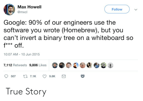 binary tree: Max Howell  @mxcl  Follow  Google: 90% of our engineers use the  software you wrote (Homebrew), but you  can't invert a binary tree on a whiteboard so  10:07 AM- 10 Jun 2015  7,112 Retweets 9,806 Likes  507t7.19.8K True Story